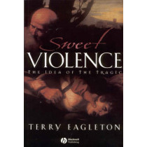 Sweet Violence: The Idea of the Tragic by Terry Eagleton, 9780631233602