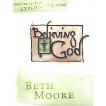 Believing God - Bible Study Book: Experience a Fresh Explosion of Faith by Beth Moore, 9780633096670