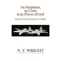 The Scriptures, the Cross and the Power of God: Reflections for Holy Week by N T Wright, 9780664230517