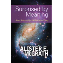 Surprised by Meaning: Science, Faith, and How We Make Sense of Things by Alister E. McGrath, 9780664236922