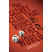 The Secret Club That Runs the World: Inside the Fraternity of Commodity Traders by Kate Kelly, 9780670922673
