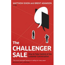 The Challenger Sale: How To Take Control of the Customer Conversation by Matthew Dixon, 9780670922857
