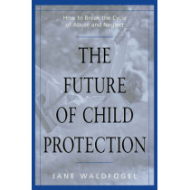 The Future of Child Protection: How to Break the Cycle of Abuse and Neglect by Jane Waldfogel, 9780674007239