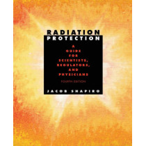 Radiation Protection: A Guide for Scientists, Regulators, and Physicians, Fourth Edition by Jacob Shapiro, 9780674007406