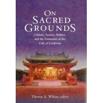 On Sacred Grounds: Culture, Society, Politics and the Formation of the Cult of Confucius by Thomas A. Wilson, 9780674009615