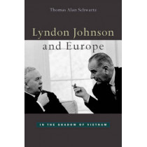 Lyndon Johnson and Europe: In the Shadow of Vietnam by Thomas Alan Schwartz, 9780674010741