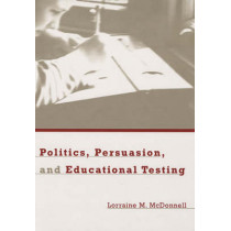 Politics, Persuasion, and Educational Testing by Lorraine M. McDonnell, 9780674013223