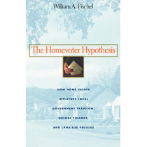 The Homevoter Hypothesis: How Home Values Influence Local Government Taxation, School Finance, and Land-Use Policies by William A. Fischel, 9780674015951