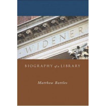 Widener: Biography of a Library by Matthew Battles, 9780674016682