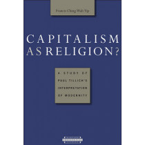 Capitalism as Religion: A Study of Paul Tillich's Interpretation of Modernity by Francis Ching-Wah Yip, 9780674021471
