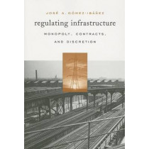 Regulating Infrastructure: Monopoly, Contracts, and Discretion by Jose A. Gomez-Ibanez, 9780674022386