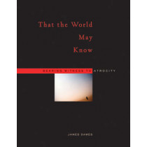 That the World May Know: Bearing Witness to Atrocity by James Dawes, 9780674026230