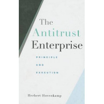 The Antitrust Enterprise: Principle and Execution by Herbert Hovenkamp, 9780674027411