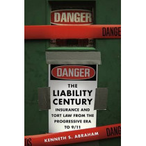 The Liability Century: Insurance and Tort Law from the Progressive Era to 9/11 by Kenneth Abraham, 9780674027688