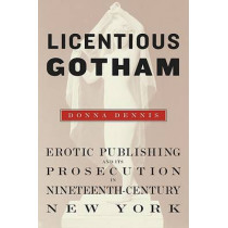 Licentious Gotham: Erotic Publishing and Its Prosecution in Nineteenth-Century New York by Donna Dennis, 9780674032835