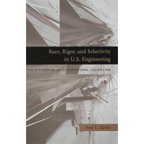 Race, Rigor, and Selectivity in U.S. Engineering: The History of an Occupational Color Line by Amy E. Slaton, 9780674036192