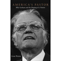 America's Pastor: Billy Graham and the Shaping of a Nation by Grant A. Wacker, 9780674052185