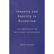 Insanity and Sanctity in Byzantium: The Ambiguity of Religious Experience by Youval Rotman, 9780674057616
