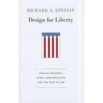 Design for Liberty: Private Property, Public Administration, and the Rule of Law by Richard A. Epstein, 9780674061842