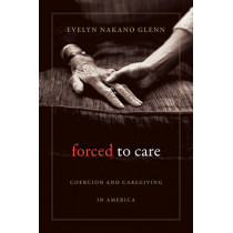 Forced to Care: Coercion and Caregiving in America by Evelyn Nakano Glenn, 9780674064157