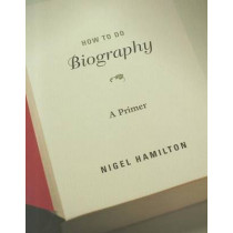 How To Do Biography: A Primer by Nigel Hamilton, 9780674066151