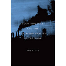 Slow Violence and the Environmentalism of the Poor by Rob Nixon, 9780674072343