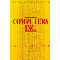 Computers Inc.: Japan's Challenge to I. B. M. by Marie Anchordoguy, 9780674156302