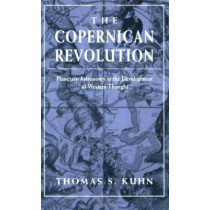 The Copernican Revolution: Planetary Astronomy in the Development of Western Thought by Thomas S. Kuhn, 9780674171039