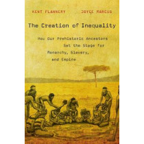 The Creation of Inequality: How Our Prehistoric Ancestors Set the Stage for Monarchy, Slavery, and Empire by Kent V. Flannery, 9780674416772