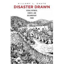 Disaster Drawn: Visual Witness, Comics, and Documentary Form by Hillary L. Chute, 9780674504516