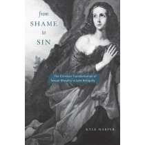 From Shame to Sin: The Christian Transformation of Sexual Morality in Late Antiquity by Kyle Harper, 9780674660014