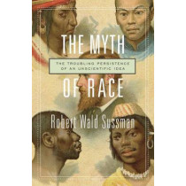The Myth of Race: The Troubling Persistence of an Unscientific Idea by Robert Wald Sussman, 9780674660038
