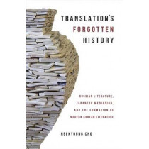 Translation's Forgotten History: Russian Literature, Japanese Mediation, and the Formation of Modern Korean Literature by Heekyoung Cho, 9780674660045