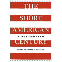 The Short American Century: A Postmortem by Andrew J. Bacevich, 9780674725690