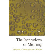 The Institutions of Meaning: A Defense of Anthropological Holism by Vincent Descombes, 9780674728783