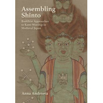 Assembling Shinto: Buddhist Approaches to Kami Worship in Medieval Japan by Anna Andreeva, 9780674970571