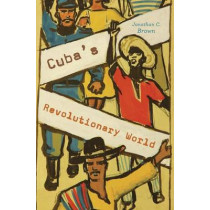 Cuba's Revolutionary World by Jonathan C. Brown, 9780674971981