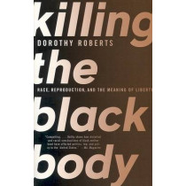 Killing the Black Body: Race, Reproduction, and the Meaning of Liberty by Dorothy Roberts, 9780679758693