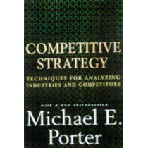 Competitive Strategy: Techniques for Analyzing Industries and Competitors by Michael E. Porter, 9780684841489
