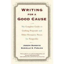 Writing For A Good Cause: The Complete Guide to Crafting Proposals and Other Persuasive Pieces by Joseph Barbato, 9780684857404