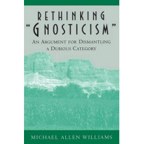 """Rethinking """"Gnosticism"""": An Argument for Dismantling a Dubious Category by Michael Allen Williams, 9780691005423"""