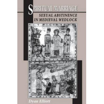 Spiritual Marriage: Sexual Abstinence in Medieval Wedlock by Dyan Elliot, 9780691010885