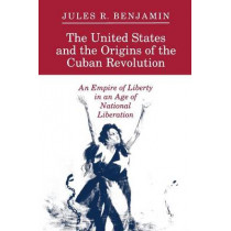 The United States and the Origins of the Cuban Revolution: An Empire of Liberty in an Age of National Liberation by Jules R. Benjamin, 9780691025360