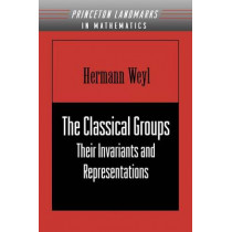The Classical Groups: Their Invariants and Representations by Hermann Weyl, 9780691057569