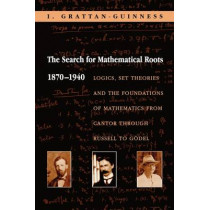 The Search for Mathematical Roots, 1870-1940: Logics, Set Theories and the Foundations of Mathematics from Cantor through Russell to Goedel by Ivor Grattan-Guinness, 9780691058580
