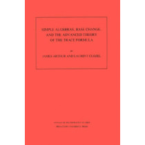 Simple Algebras, Base Change, and the Advanced Theory of the Trace Formula. (AM-120), Volume 120 by James Arthur, 9780691085180