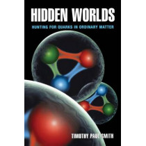 Hidden Worlds: Hunting for Quarks in Ordinary Matter by Timothy Paul Smith, 9780691122410