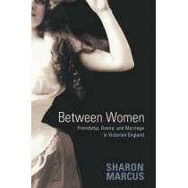 Between Women: Friendship, Desire, and Marriage in Victorian England by Sharon Marcus, 9780691128351