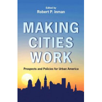 Making Cities Work: Prospects and Policies for Urban America by Robert P. Inman, 9780691131054
