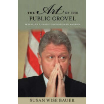 The Art of the Public Grovel: Sexual Sin and Public Confession in America by Susan Wise Bauer, 9780691138107